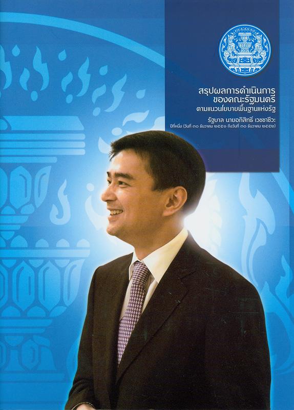 สรุปผลการดำเนินการของคณะรัฐมนตรีตามแนวนโยบายพื้นฐานแห่งรัฐ :รัฐบาลนายอภิสิทธิ์ เวชชาชีวะ ปีที่หนึ่ง (วันที่ 30ธันวาคม 2551 ถึงวันที่ 30 ธันวาคม 2552) /คณะกรรมการติดตามผลการดำเนินงานตามนโยบายรัฐบาล สำนักนายกรัฐมนตรี