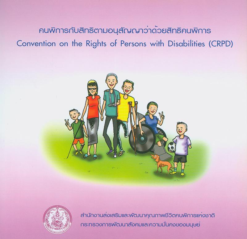คนพิการกับสิทธิตามอนุสัญญาว่าด้วยสิทธิคนพิการ /สำนักงานส่งเสริมและพัฒนาคุณภาพชีวิตคนพิการแห่งชาติ กระทรวงการพัฒนาสังคมและความมั่นคงของมนุษย์||Convention on the rights of persons with disabilities(CRPD)