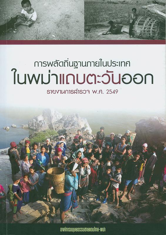 การพลัดถิ่นฐานภายในประเทศในพม่าแถบตะวันออก รายงานการสำรวจ พ.ศ. 2549 /องค์การมนุษยธรรมชายแดนไทย-พม่า...[และอื่นๆ]
