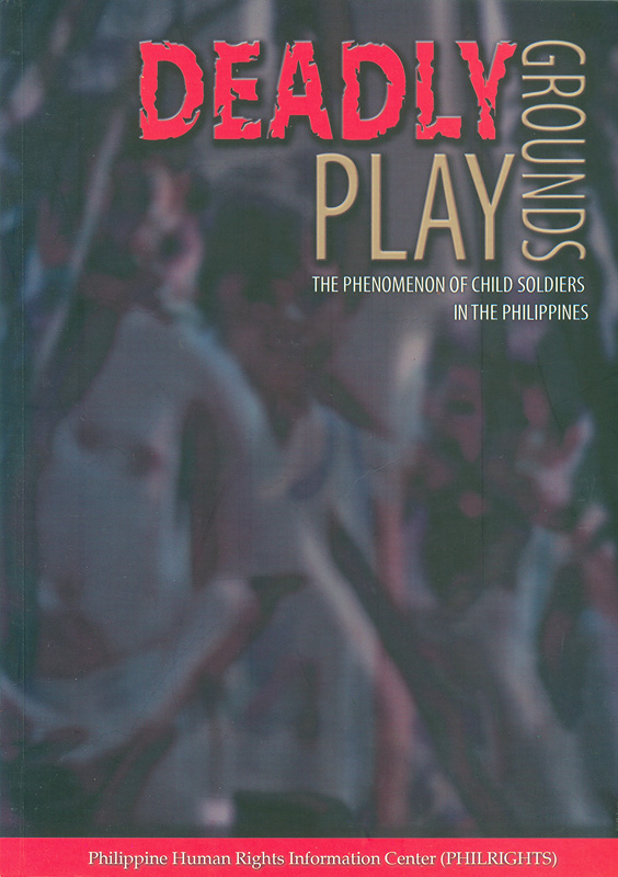 Deadly playgrounds :the phenomenon of child soldiers in the Philippines /Editor: Mila Lumactao, researchers/writers, Ramil Anosa Andag ... [et al.]||Deadly play grounds