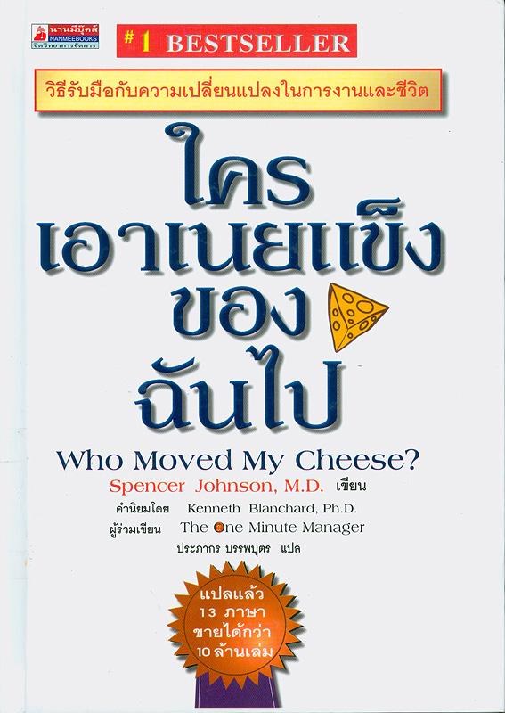 ใครเอาเนยแข็งของฉันไป :วิธีรับมือกับความเปลี่ยนแปลงในการงานและชีวิต/ผู้เขียน, สเปนเซอร์ จอห์นสัน ; แปล, ประภากร บรรพบุตร||Who moved my cheese?|ใครเอาเนยแข็งของฉันไป