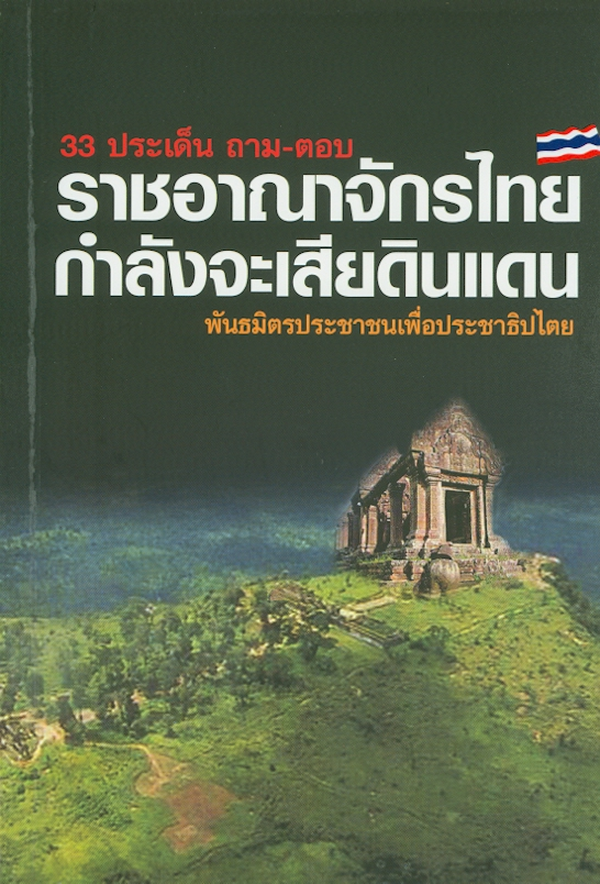 33 ประเด็น ถาม-ตอบ ราชอาณาจักรไทยกำลังจะเสียดินแดน /พันธมิตรประชาชนเพื่อประชาธิปไตย ; บรรณาธิการเรียบเรียง, ปานเทพ พัวพงษ์พันธ์||สามสิบสามประเด็น ถาม-ตอบ ราชอาณาจักรไทยกำลังจะเสียดินแดน