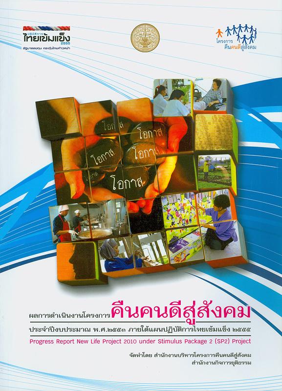 ผลการดำเนินงานโครงการคืนคนดีสู่สังคม ประจำปีงบประมาณ พ.ศ. 2553 ภายใต้แผนปฏิบัติการไทยเข้มแข็ง 2555 /จัดทำโดย สำนักงานบริหารโครงการคืนคนดีสู่สังคม สำนักงานกิจการยุติธรรม||Progress report new life project 2010 stimulus package 2 (SP2) project