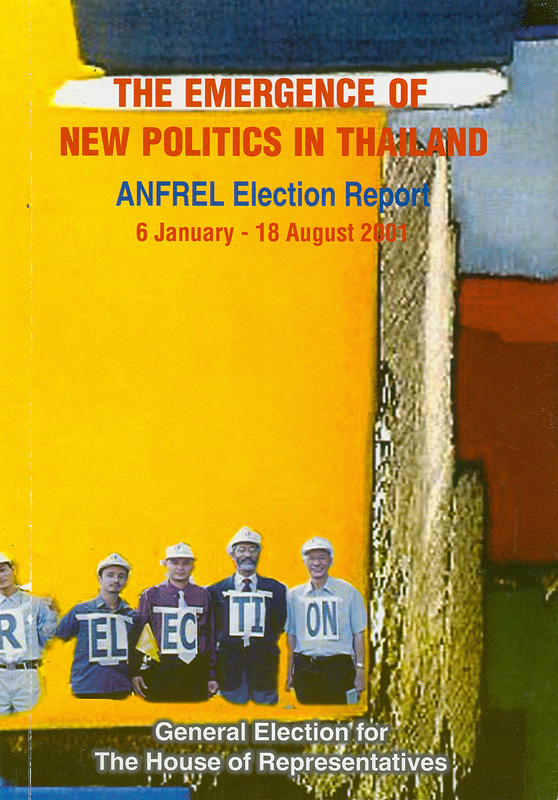 Election for members of the house of representatives in Thailand/written by Somsri Hananuntasuk||Observation mission report|Emergence of new politics in Thailand : ANFREL electionreport, 6 January-18 August 2001|Thai general election report