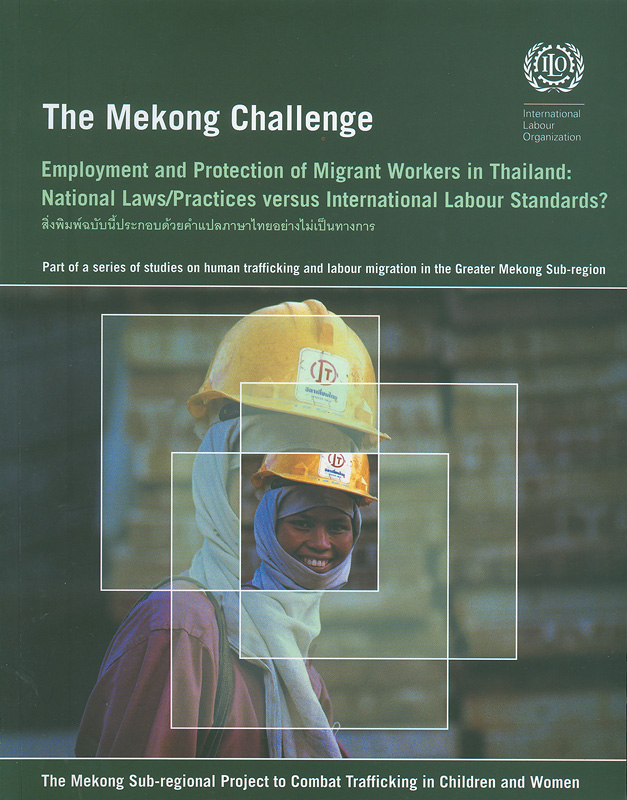 Mekong challenge :employment and protection of migrant workers in Thailand : national laws/practices versus International Labour standards? /by Vitit Muntarbhorn||Employment and protection of migrant workers in Thailand : national laws/practices versus International Labour standards?|The Mekong challenge : employment and protection of migrant workers in Thailand