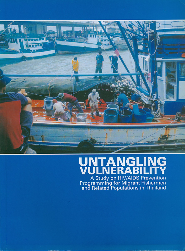 Untangling vulnerability :a study on HIV/AIDS prevention programming for migrant fishermen and related populations in Thailand /researched and written by Brahm Press