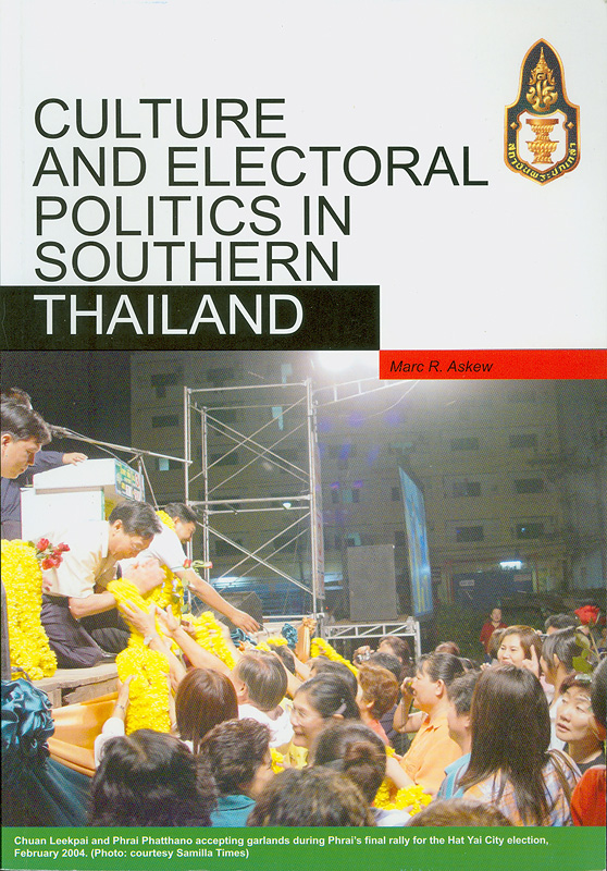 Culture and electoral politics in southern Thailand :election campaigning, group formation and the symbolic construction of political allegiances in Songkhla province/Marc Askew