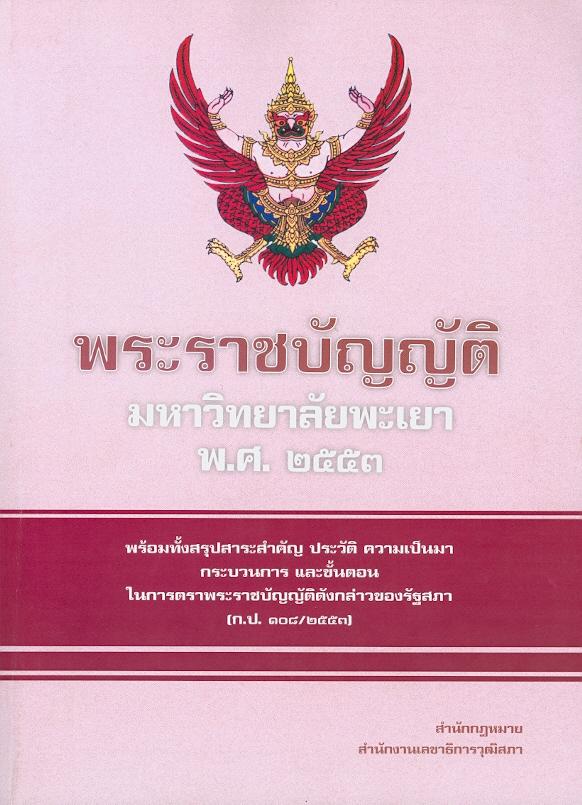 พระราชบัญญัติมหาวิทยาลัยพะเยา พ.ศ. 2553 :พร้อมทั้งสรุปสาระสำคัญ ประวัติ ความเป็นมา กระบวนการ และขั้นตอนในการตราพระราชบัญญัติดังกล่าวของรัฐสภา (ก.ป. 108/2553) /สำนักกฎหมาย สำนักงานเลขาธิการวุฒิสภา
