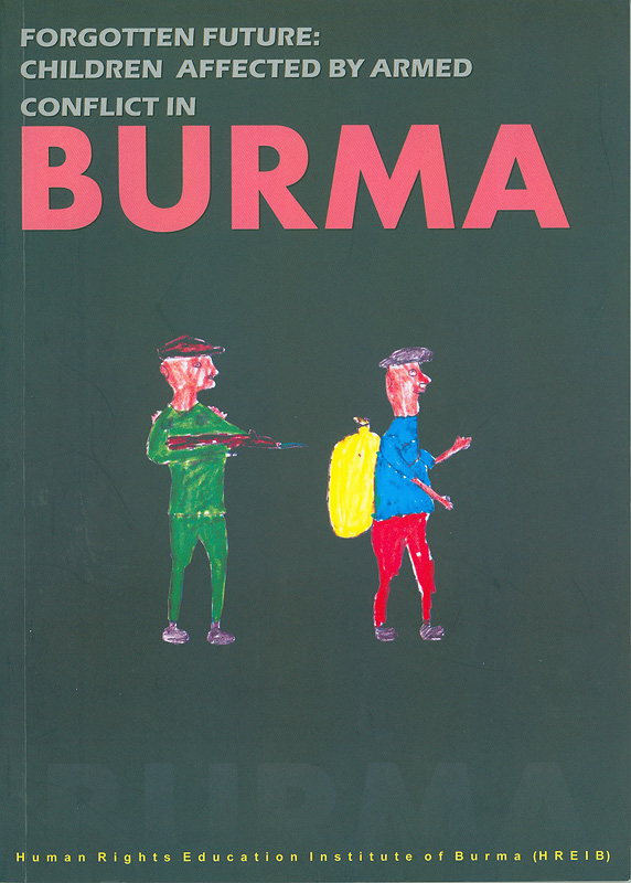 Forgotten future :children affected by armed conflict in Burma /Human Rights Education Institute of Burma