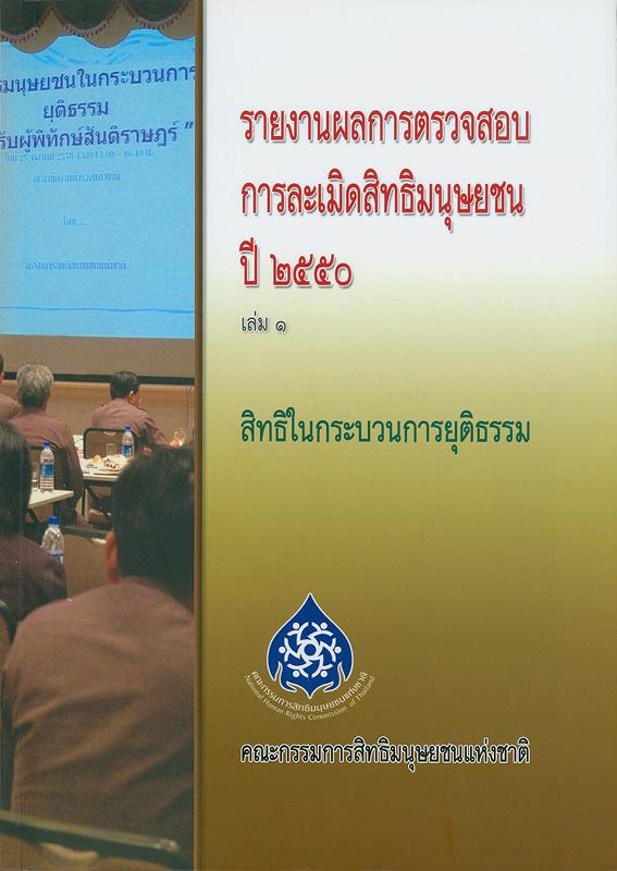 รายงานผลการตรวจสอบการละเมิดสิทธิมนุษยชน ปี 2550. เล่ม 1 :สิทธิในกระบวนการยุติธรรม /คณะกรรมการสิทธิมนุษยชนแห่งชาติ ; บรรณาธิการ, สุนี ไชยรส และ เกศริน เตียวสกุล||สิทธิในกระบวนการยุติธรรม|รายงานผลการตรวจสอบการละเมิดสิทธิมนุษยชน