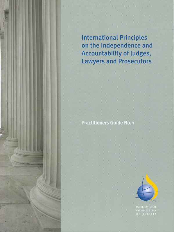International principles on the independence and accountability of judges, lawyers and prosecutors /José Zeitune||ICJ practitioners guide ;no. 1