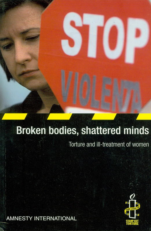 Broken bodies, shattered minds :torture and ill-treatment of women /[Amnesty International]||Torture and ill-treatment of women