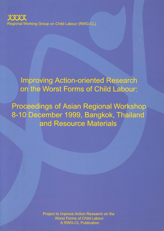 Improving action-oriented research on the worst forms of child labour : proceedings of Asian Regional Workshop, 8-10 December 1999, Bangkok, Thailand and resource materials /editors Hans J.J. van de Glind and Dominique P. Plateau