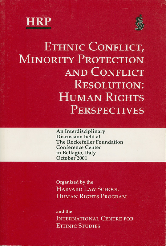 Ethnic conflict, minority protection and conflict resolution :human rights perspectives : an interdisciplinary discussion held at the Rockefeller Foundation Conference Center in Bellagio, Italy, October 2001 /organized by the Harvard Law School Human Rights Program and the International Centre for Ethnic Studies