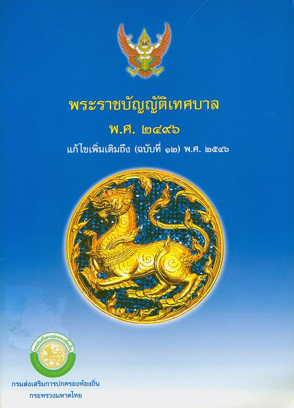 พระราชบัญญัติเทศบาล พ.ศ. 2496 แก้ไขเพิ่มเติมถึง (ฉบับที่ 12) พ.ศ. 2546 /กรมส่งเสริมการปกครองท้องถิ่น กระทรวงมหาดไทย