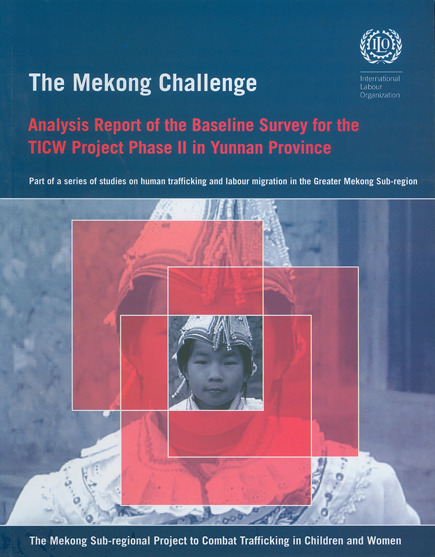 Analysis report of the baseline surey for the TICW project phase II in Yunnan province /International Programme on the Elimination of Child Labour||The Mekong challenge Analysis report of the baseline surey for the TICW project phase II in Yunnan province||Studies on human trafficking and labour migration in the Greater Mekong Sub-Region