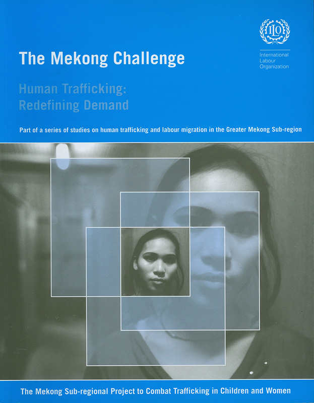 Mekong challenge :human trafficking : redefining demand : destination factors in the trafficking of children and young women in the Mekong sub-region /Elaine Pearson (abridged)||Human trafficking : redefining demand