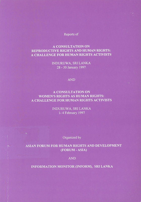 Reports of a consultation on reproductive rights and human rights :a challenge for human rights activists : Induruwa, Sri Lanka, 28-30 January 1997 ; and, a consultation on woman's rights as human rights : a challenge for human rights activists, Induruwa, Sri Lanka,1-4 February 1997 /organized by Asian Forum for Human Rights and Development (Forum-Asia) and Information Monitor (INFORM), Sri Lanka||A consultation on woman's rights as human rights : a challenge for human rights activists