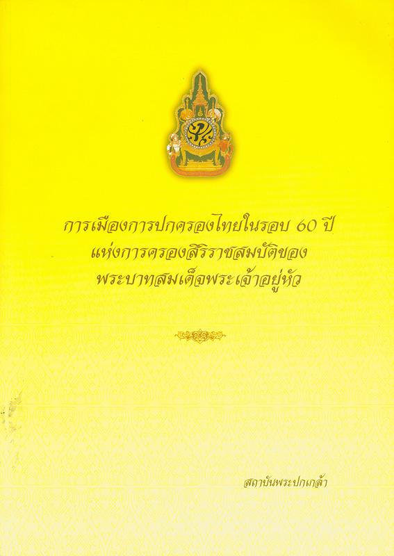 การเมืองการปกครองไทยในรอบ 60 ปี แห่งการครองสิริราชสมบัติของพระบาทสมเด็จพระเจ้าอยู่หัว /นรนิติ เศรษฐบุตร บรรณาธิการ