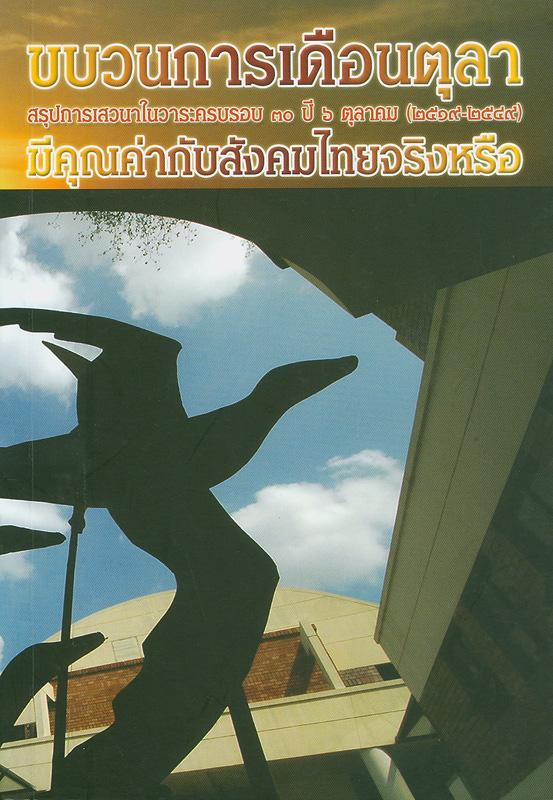 ขบวนการเดือนตุลามีคุณค่ากับสังคมไทยจริงหรือ :สรุปการเสวนาในวาระครบรอบ 30 ปี 6 ตุลาคม (2519-2549) /วิไล ตระกูลสิน บรรณาธิการ