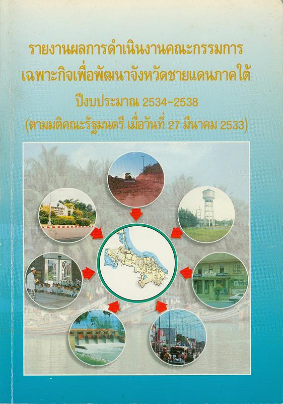 รายงานผลการดำเนินงานคณะกรรมการเฉพาะกิจเพื่อพัฒนาจังหวัดชายแดนภาคใต้ ปีงบประมาณ 2534-2538(ตามมติคณะรัฐมนตรี เมื่อวันที่ 27 มีนาคม 2533) /คณะกรรมการเฉพาะกิจเพื่อพัฒนาจังหวัดชายแดนภาคใต้