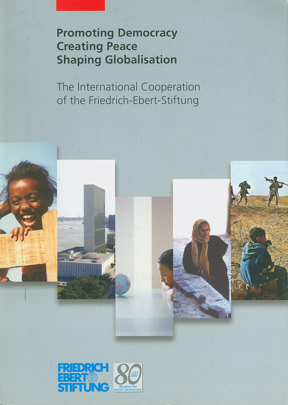 Promoting democracy, creating peace, shaping globalisation :the international cooperation of the Friedrich-Ebert-Stiftung /[publisher: Friedrich-Ebert-Stiftung, Division for International Cooperation, Bonn ; editor: Armin Wertz ; translation: Annette Brinkmann and Wilfried Becker]