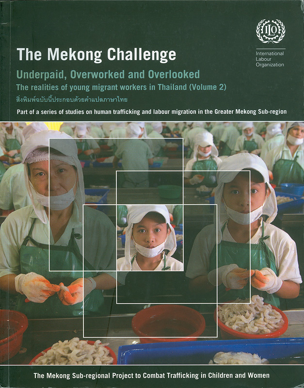 Mekong challenge :underpaid, overworked, and overlooked : the realities of young migrant workers in Thailand. volume two /by Sureeporn Punpuing...[et al.] and Elaine Pearson||Underpaid, overworked, and overlooked : the realities of young migrant workers in Thailand