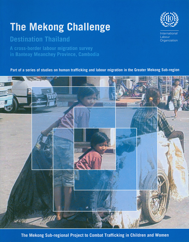 The Mekong challenge :destination Thailand : a cross-border labour migration survey in Banteay Meanchey Province, Cambodia /International Programme on the Elimination of Child Labour||Destination Thailand : a cross-border labour migration survey in Banteay Meanchey Province, Cambodia