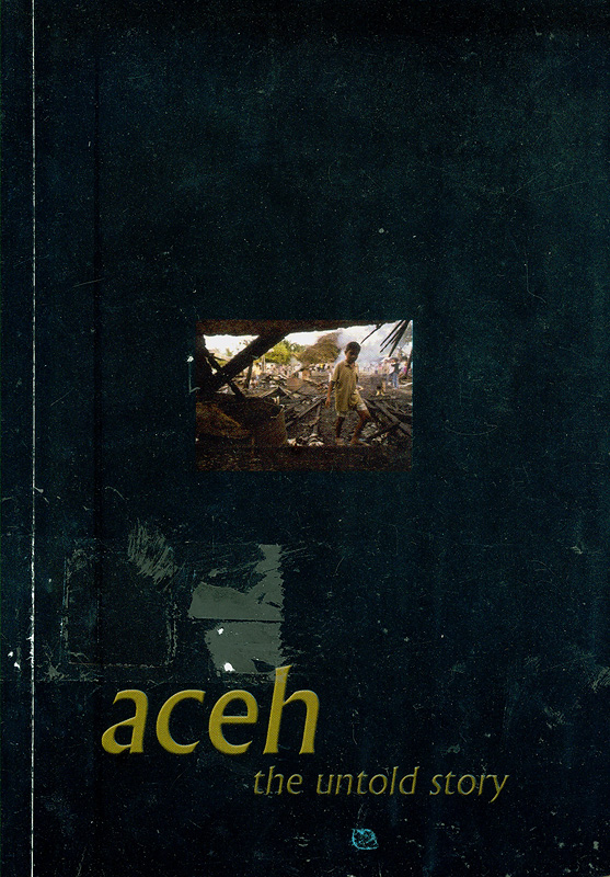 Aceh :the untold story : an introduction to the human rights crisis in Aceh /edited by Richard Barber