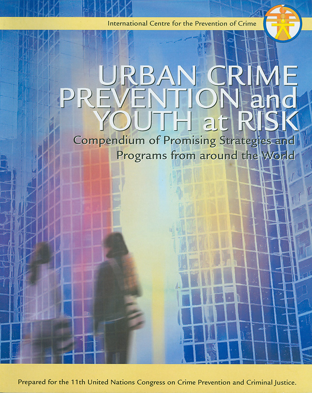 Urban crime prevention and youth at risk :compendium of promising strategies and programmes from around the world/[compiled and edited by Margaret Shaw and KathrynTravers]