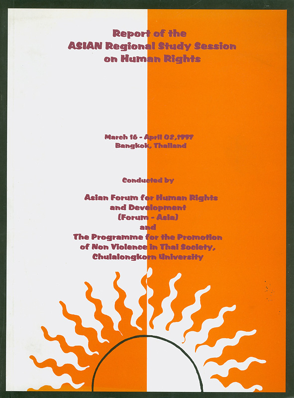 Report of the Asian Regional Study Session on Human Rights, March 16 - April 2, 1997, Bangkok, Thailand /conducted by Asian Forum for Human Rights and Development (FORUM-ASIA) and the Programme for the Promotion of Non-violencein Thai Society, Chulalongkorn University