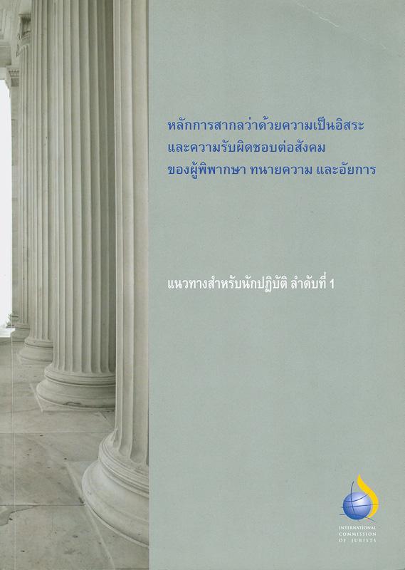 หลักการสากลว่าด้วยความเป็นอิสระและความรับผิดชอบต่อสังคมของผู้พิพากษา ทนายความ และอัยการ/ [วิจัยและเขียนโดย โฮเซ่ ไซตูน] ; ถอดความ เบญจรัตน์ แซ่ฉั่ว ; กองบรรณาธิการ สมชาย หอมลออ ... [และคนอื่น ๆ]||ความเป็นอิสระและความรับผิดชอบต่อสังคมของผู้พิพากษา ทนายความ และอัยการ|International principles on the independence and accountability of judges, lawyers and prosecutors : a practitioners guide||ICJ practitioners guide ;no. 1|แนวทางสำหรับนักปฏิบัติ ;ลำดับที่ 1