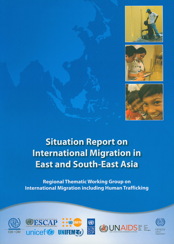 Situation report on international migration in East and South-East Asia :regional thematic working group on international migration including human trafficking /International Organization for Migration