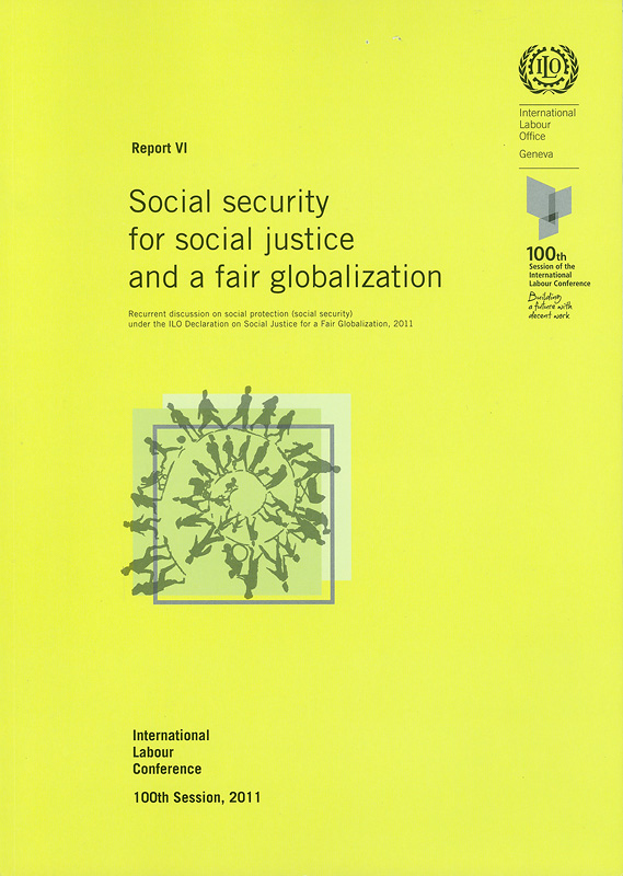 Social security for social justice and a fair globalization :recurrent discussion on social protection (social security) under the ILO Declaration on Social Justice for a Fair Globalization, 2011 : sixth item on the agendareport VI/International Labour Office  Social security for social justice and a fair globalization  Report (International Labour Conference) ; 100th session, 6