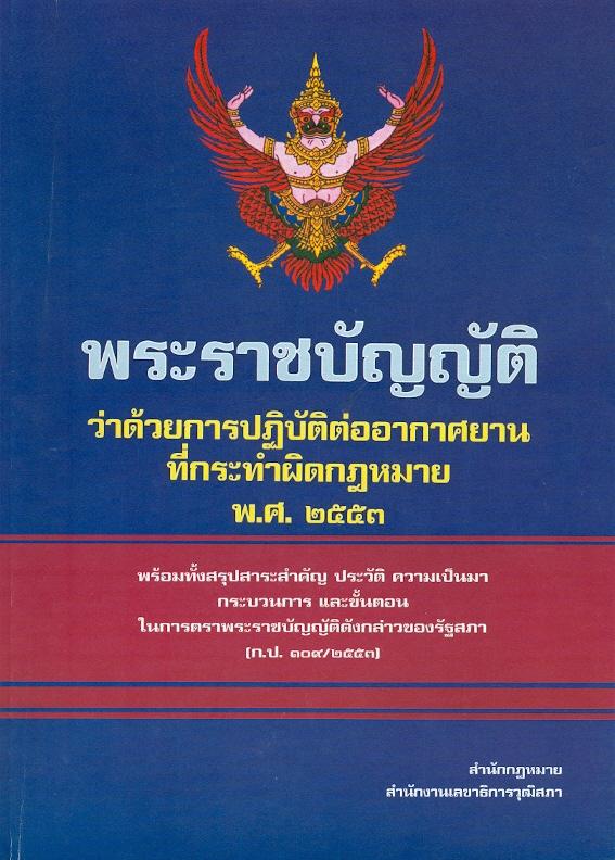 พระราชบัญญัติว่าด้วยการปฏิบัติต่ออากาศยานที่กระทำผิดกฎหมาย พ.ศ. 2553 :พร้อมทั้งสรุปสาระสำคัญ ประวัติ ความเป็นมา กระบวนการ และขั้นตอนในการตราพระราชบัญญัติดังกล่าวของรัฐสภา (ก.ป. 109/2553) /สำนักกฎหมาย สำนักงานเลขาธิการวุฒิสภา