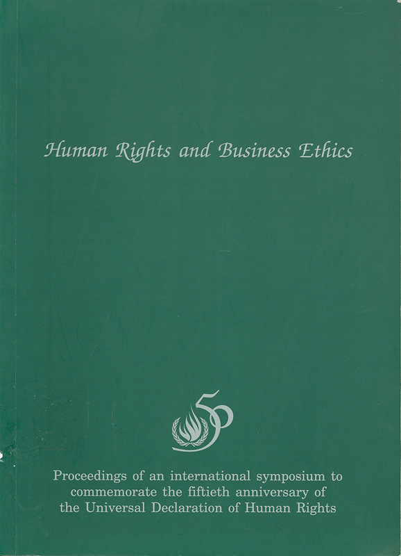 Human rights and business ethics :proceedings of an international symposium to commemorate the fiftieth anniversary of the Universal Declaration of Human Rights, 24th October 1998, Bangkok/organized by the Thai National Committee to Commemorate the Fiftieth Aniversity of the Universal Declaration of Human Rights||Human rights and business ethics