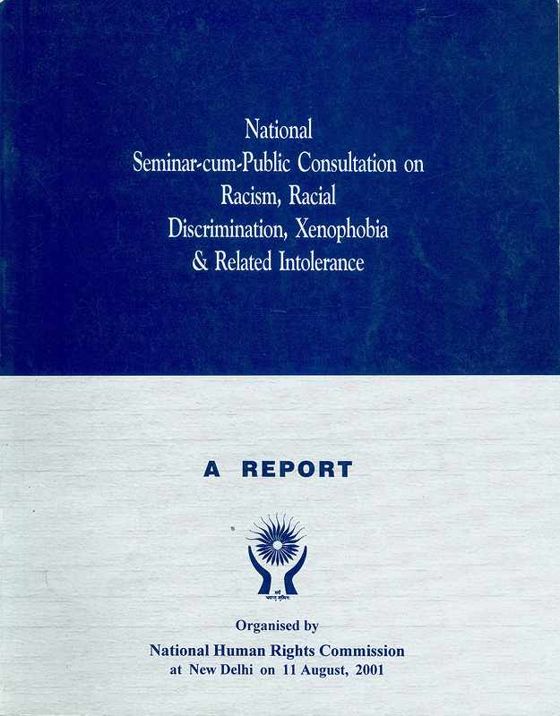 National seminar-cum-public consultation on racism, racial discrimination, xenophobia & related intolerance, held at New Delhi on 11 August, 2001 :a report /organized by National Human Rights Commission