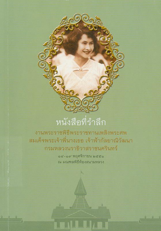 หนังสือที่รำลึกงานพระราชพิธีพระราชทานเพลิงพระศพ สมเด็จพระเจ้าพี่นางเธอ เจ้าฟ้ากัลยาณิวัฒนา กรมหลวงนราธิวาสราชนครินทร์ 14- 19 พฤศจิกายน 2551 ณ มณฑลพิธีท้องสนามหลวง