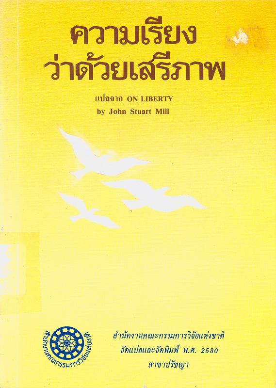 ความเรียงว่าด้วยเสรีภาพ /by John Stuart Mill ; ผู้แปล, ภัทรพร สิริกาญจน||On liberty||งานแปลของสำนักงานคณะกรรมการวิจัยแห่งชาติ ;อันดับที่ 100