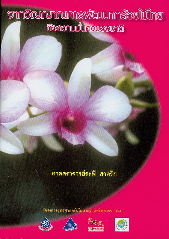 จากวิญญาณการพัฒนากล้วยไม้ไทยถึงความมั่นคงของชาติ /ระพี สาคริก||ชุดการส่งเสริมความรู้ด้านฐานทรัพยากรเขตร้อน ;เล่มที่ 2