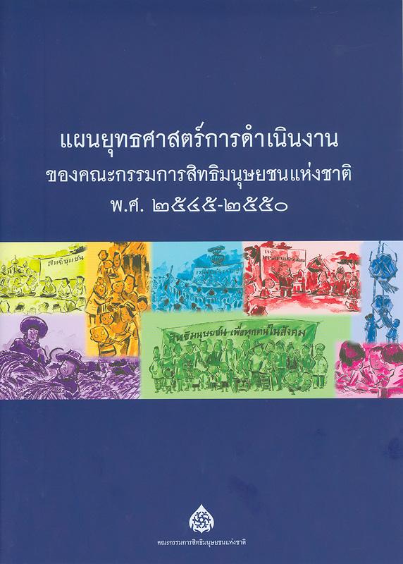 แผนยุทธศาสตร์การดำเนินงานของคณะกรรมการสิทธิมนุษยชนแห่งชาติ พ.ศ. 2545-2550 /จัดทำโดย สำนักงานคณะกรรมการสิทธิมนุษยชนแห่งชาติ