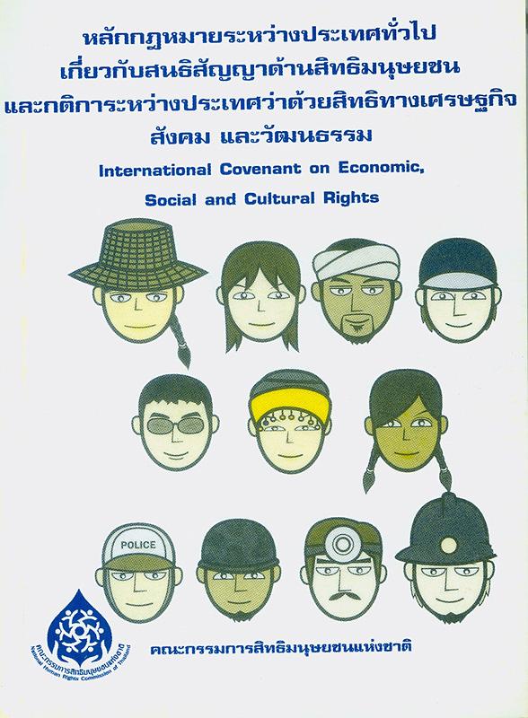 หลักกฎหมายระหว่างประเทศทั่วไปเกี่ยวกับสนธิสัญญาด้านสิทธิมนุษยชนและสาระสำคัญของกติการะหว่างประเทศว่าด้วยสิทธิทางเศรษฐกิจ สังคม และวัฒนธรรม /จัดพิมพ์โดย สำนักงานคณะกรรมการสิทธิมนุษยชนแห่งชาติ||หลักกฎหมายระหว่างประเทศทั่วไปเกี่ยวกับสนธิสัญญาด้านสิทธิมนุษยชน และกติการะหว่างประเทศว่าด้วยสิทธิทางเศรษฐกิจ สังคม และวัฒนธรรม