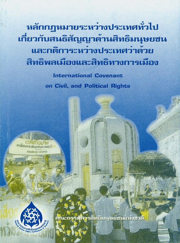 หลักกฎหมายระหว่างประเทศทั่วไปเกี่ยวกับสนธิสัญญาด้านสิทธิมนุษยชน และกติการะหว่างประเทศว่าด้วยสิทธิพลเมืองและสิทธิทางการเมือง /จัดทำโดย สำนักงานคณะกรรมการสิทธิมนุษยชนแห่งชาติ||กติการะหว่างประเทศว่าด้วยสิทธิพลเมืองและสิทธิทางการเมือง|International convenant on civil, and political rights