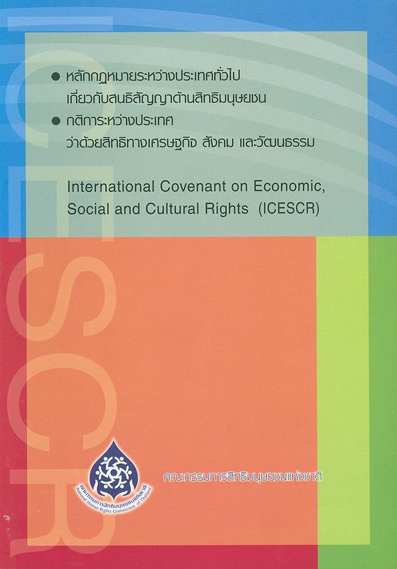 หลักกฎหมายระหว่างประเทศทั่วไปเกี่ยวกับสนธิสัญญาด้านสิทธิมนุษยชน, กติการะหว่างประเทศว่าด้วยสิทธิทางเศรษฐกิจ สังคม และวัฒนธรรม /จัดพิมพ์โดย สำนักงานคณะกรรมการสิทธิมนุษยชนแห่งชาติ||International covenant on economic, social and cultural rights (ICESCR)