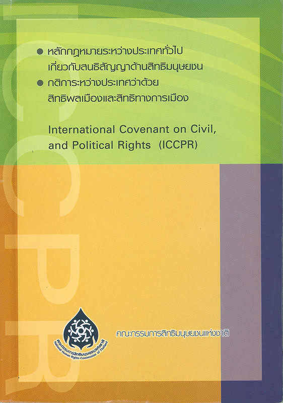 หลักกฎหมายระหว่างประเทศทั่วไปเกี่ยวกับสนธิสัญญาด้านสิทธิมนุษยชน, กติการะหว่างประเทศว่าด้วยสิทธิพลเมืองและสิทธิทางการเมือง /จัดทำโดย สำนักงานคณะกรรมการสิทธิมนุษยชนแห่งชาติ||International convenant on civil, and political rights (ICCPR)