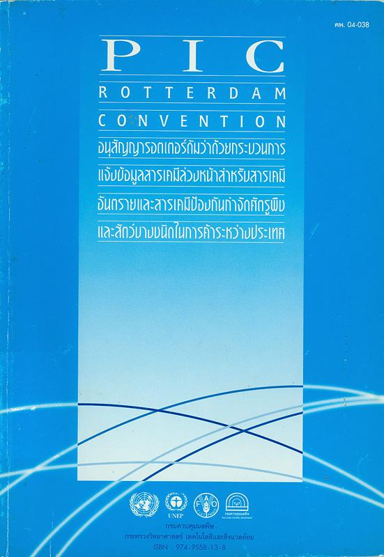 อนุสัญญารอตเตอร์ดัมว่าด้วยกระบวนการแจ้งข้อมูลสารเคมีล่วงหน้าสำหรับสารเคมีอันตรายและสารเคมีป้องกันกำจัดศัตรูพืชและสัตว์บางชนิดในการค้าระหว่างประเทศ /กองจัดการสารอันตรายและกากของเสีย กรมควบคุมมลพิษ||PIC rotterdam convention|Rotterdam convention on the prior informed consent procedure for certain hazardous chemicals and pesticides in international trade