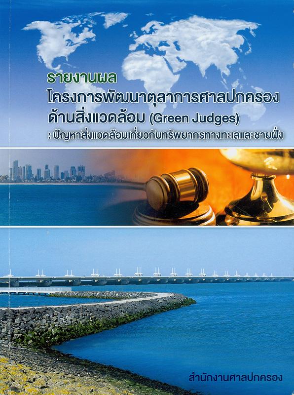 รายงานผลโครงการพัฒนาตุลาการศาลปกครองด้านสิ่งแวดล้อม :ปัญหาสิ่งแวดล้อมเกี่ยวกับทรัพยากรทางทะเลและชายฝั่ง /สำนักงานศาลปกครอง||Green judges