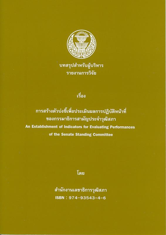 บทสรุปสำหรับผู้บริหาร รายงานการวิจัยเรื่อง การสร้างตัวบ่งชี้เพื่อประเมินผลการปฏิบัติหน้าที่ของกรรมาธิการสามัญประจำวุฒิสภา /โดย สำนักงานเลขาธิการวุฒิสภา  An establishment of indicators for evaluating performances of the senate standing committee การสร้างตัวบ่งชี้เพื่อประเมินผลการปฏิบัติหน้าที่ของกรรมาธิการสามัญประจำวุฒิสภา