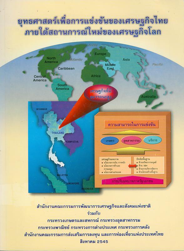 ยุทธศาสตร์เพื่อการแข่งขันของเศรษฐกิจไทยภายใต้สถานการณ์ใหม่ของเศรษฐกิจโลก /สำนักงานคณะกรรมการพัฒนาการเศรษฐกิจและสังคมแห่งชาติ