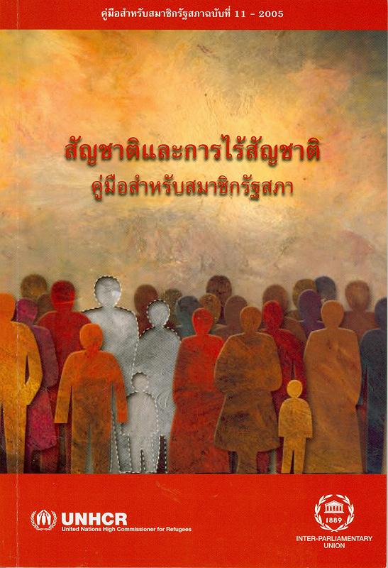 สัญชาติและการไร้สัญชาติ :คู่มือสำหรับสมาชิกรัฐสภา /ผู้เขียน Marilyn Achiron||Nationality and statelessness|Nationality and statelessness : a handbook for parliamentarians||คู่มือสำหรับสมาชิกวุฒิสภา ;ฉบับที่ 11-2005